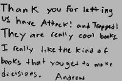 Thank you for letting me have Attack! and Trapped! They are really cool books. I really like the kind of books that you get to make decisions. Andrew