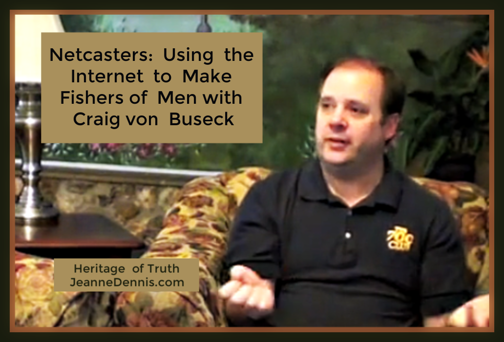 Netcasters: Using the Internet to Make Fishers of Men with Craig von Buseck, Heritage of Truth, JeanneDennis.com