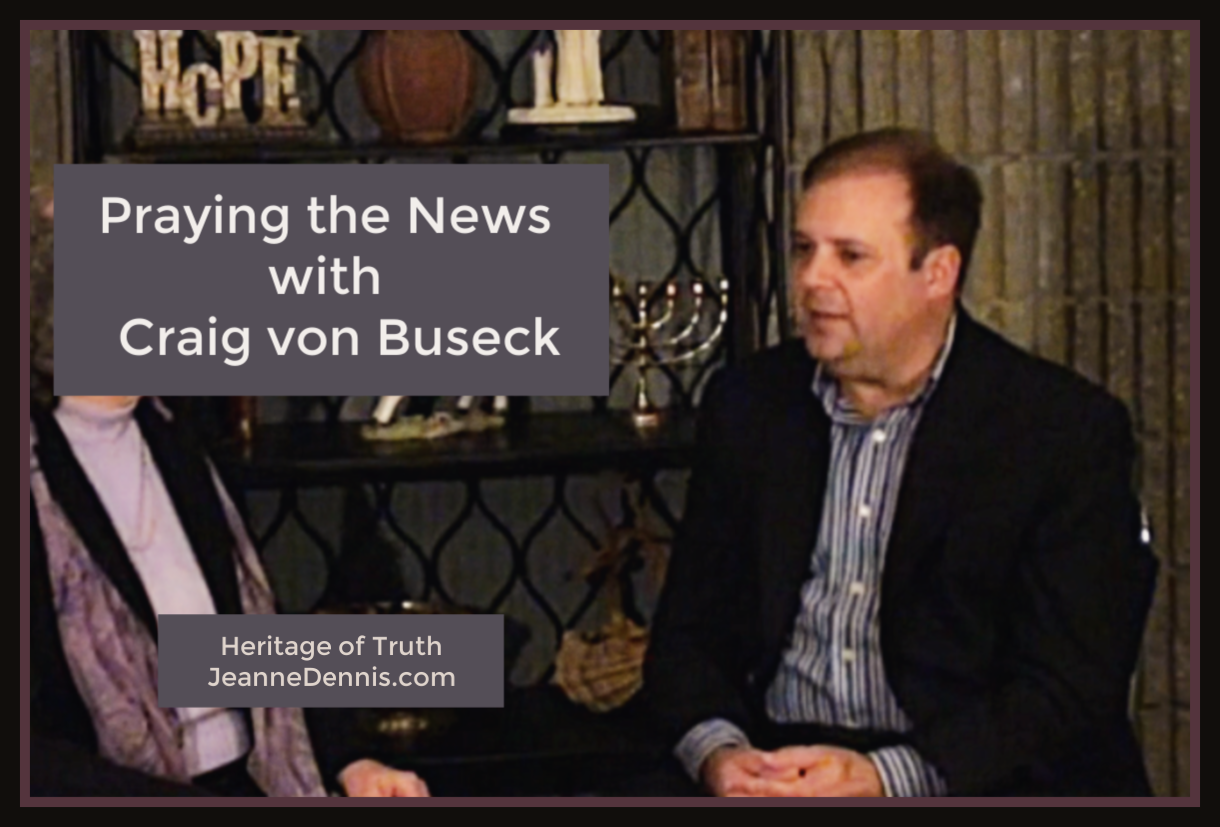 Praying the News with Craig von Buseck, Heritage of Truth, JeanneDennis.com