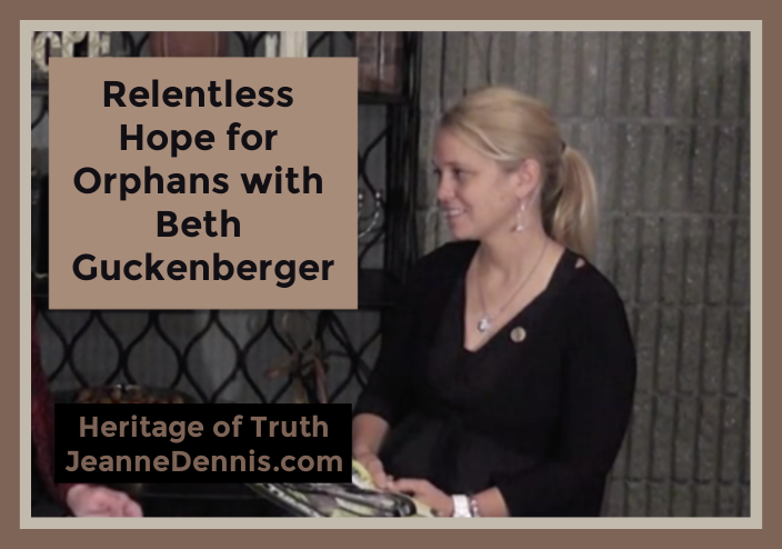 Relentless Hope for Orphans with Beth Guckenberger, Heritage of Truth, JeanneDennis.com