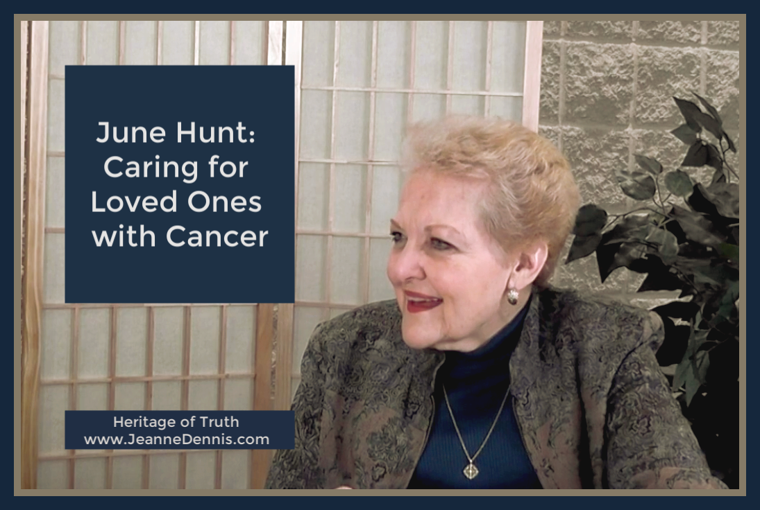 June Hunt: Caring for Loved Ones with Cancer, Heritage of Truth www.JeanneDennis.com