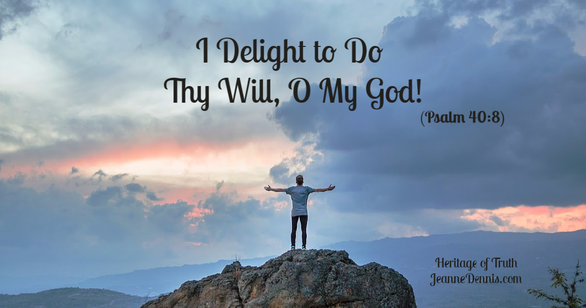 I Delight to Do Thy Will, O My God! Psalm 40:8, Heritage of Truth, JeanneDennis.com Man standing on rock