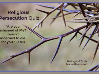 """Religious Persecution Quiz """"Are you ashamed of Me? I wasn't ashamed to die for you."""" Jesus, Heritage of Truth, jeannedennis.com"""