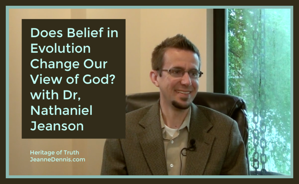 Does Belief in Evolution Change Your View of God with Dr. Nathaniel Jeanson, Heritage of Truth, JeanneDennis.com