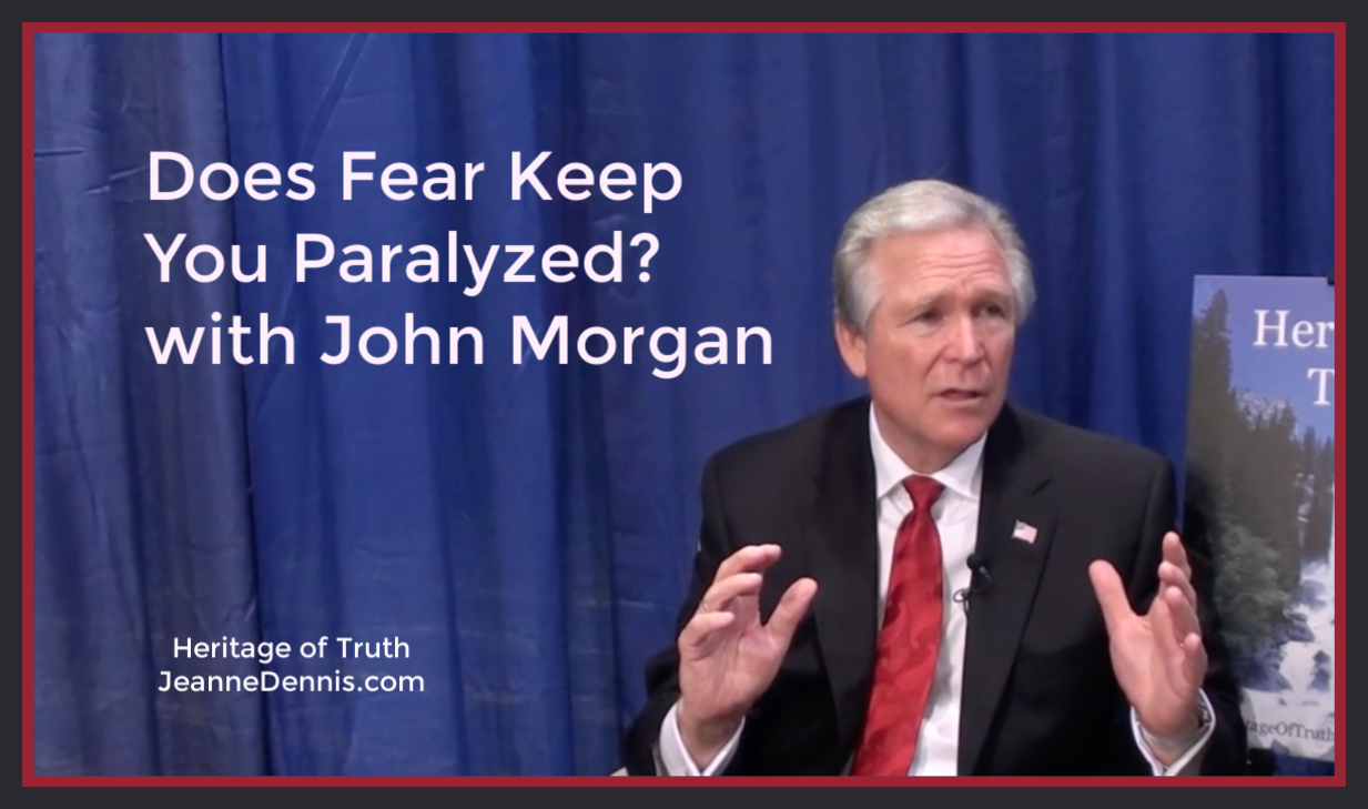 Does Fear Keep You Paralyzed with John Morgan, Heritage of Truth, JeanneDennis.com