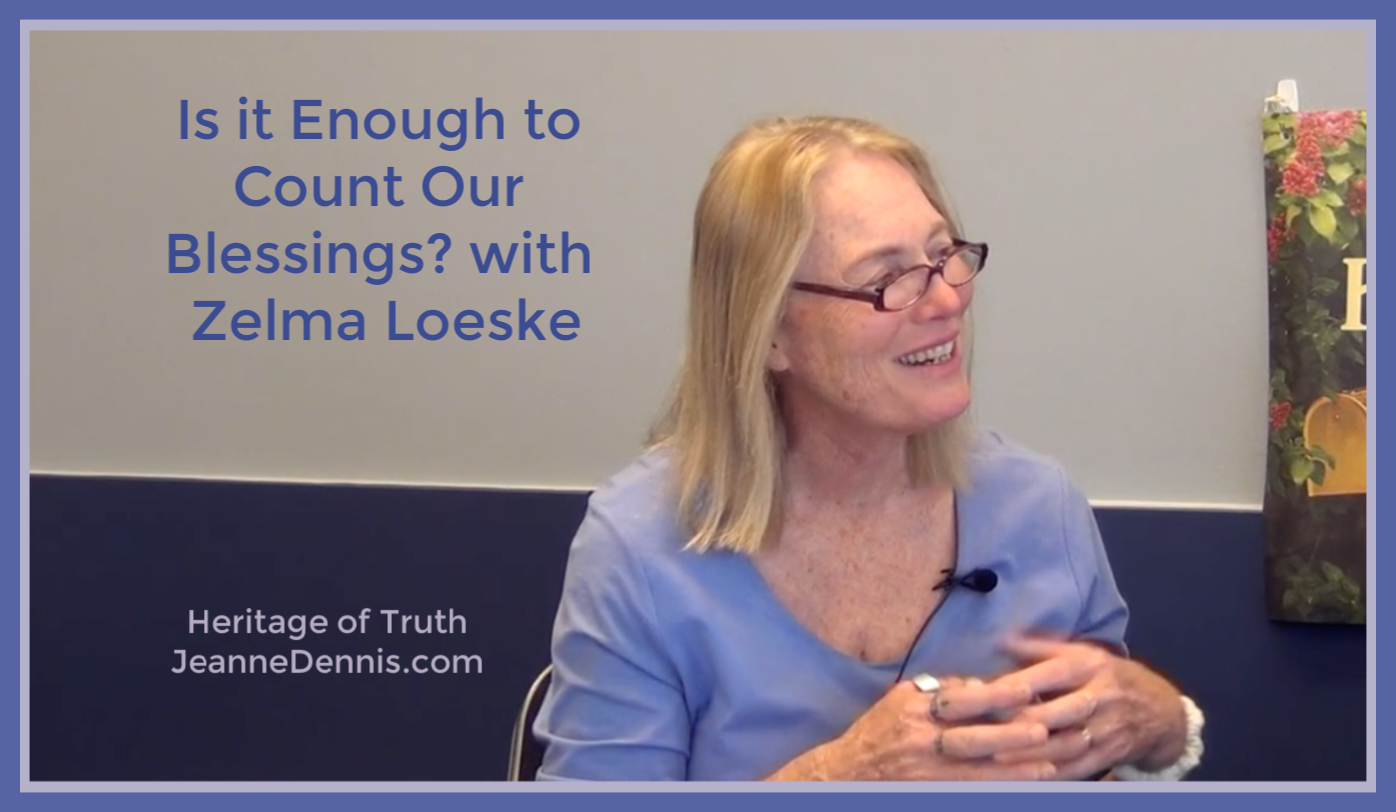 Is It Enough to Count Our Blessings with Zelma Loeske, Heritage of Truth, JeanneDennis.com