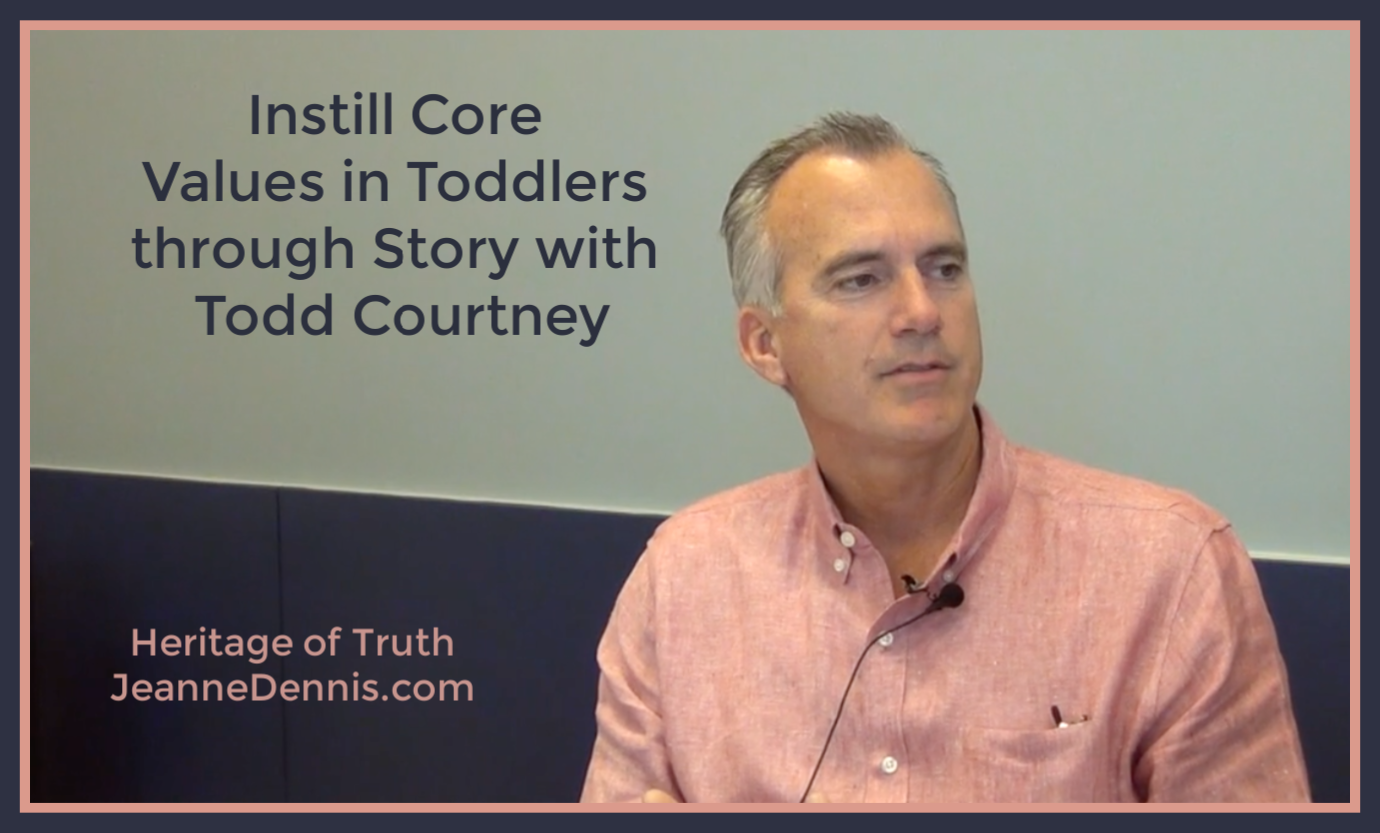 Instill Core Values in Toddlers through Story with Todd Courtney, Heritage of Truth, JeanneDennis.com