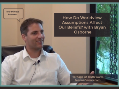 Two-Minute Answers: How Do Worldview Assumptions Affect Our Beliefs with Bryan Osborne, Heritage of Truth jeanne dennis.com