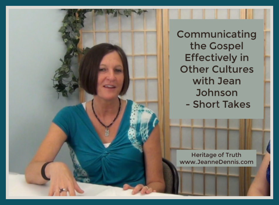Communicating the Gospel Effectively in Other Cultures with Jean Johnson - Short Takes, Heritage of Truth www.JeanneDennis.com