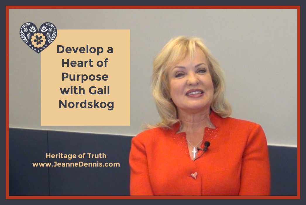 Develop a Heart of Purpose with Gail Nordskog, Heritage of Truth, www.JeanneDennis.com