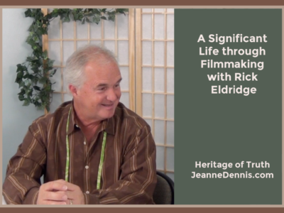 A Significant Life through Film Making with Rick Eldridge, Heritage of Truth, JeanneDennis.com