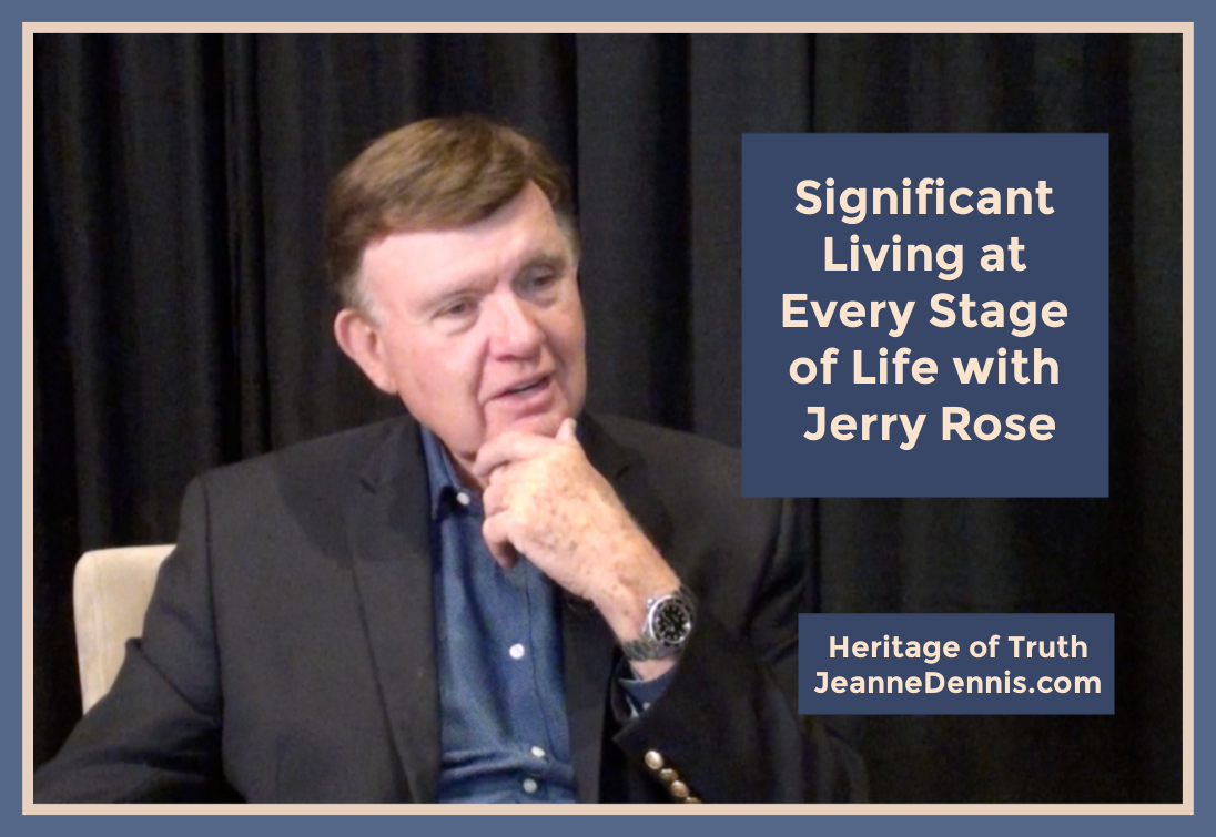 Significant Living at Every Stage of Life with Jerry Rose, Heritage of Truth, JeanneDennis.com