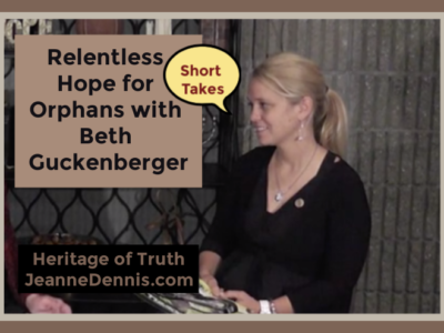 Relentless Hope for Orphans with Beth Guckenberger- Short Takes, Heritage of Truth, JeanneDennis.com