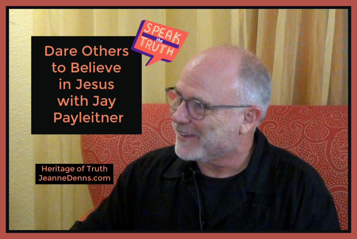 Dare Others to Believe in Jesus with Jay Payleitner, Speak the Truth, Heritage of Truth, JeanneDennis.com
