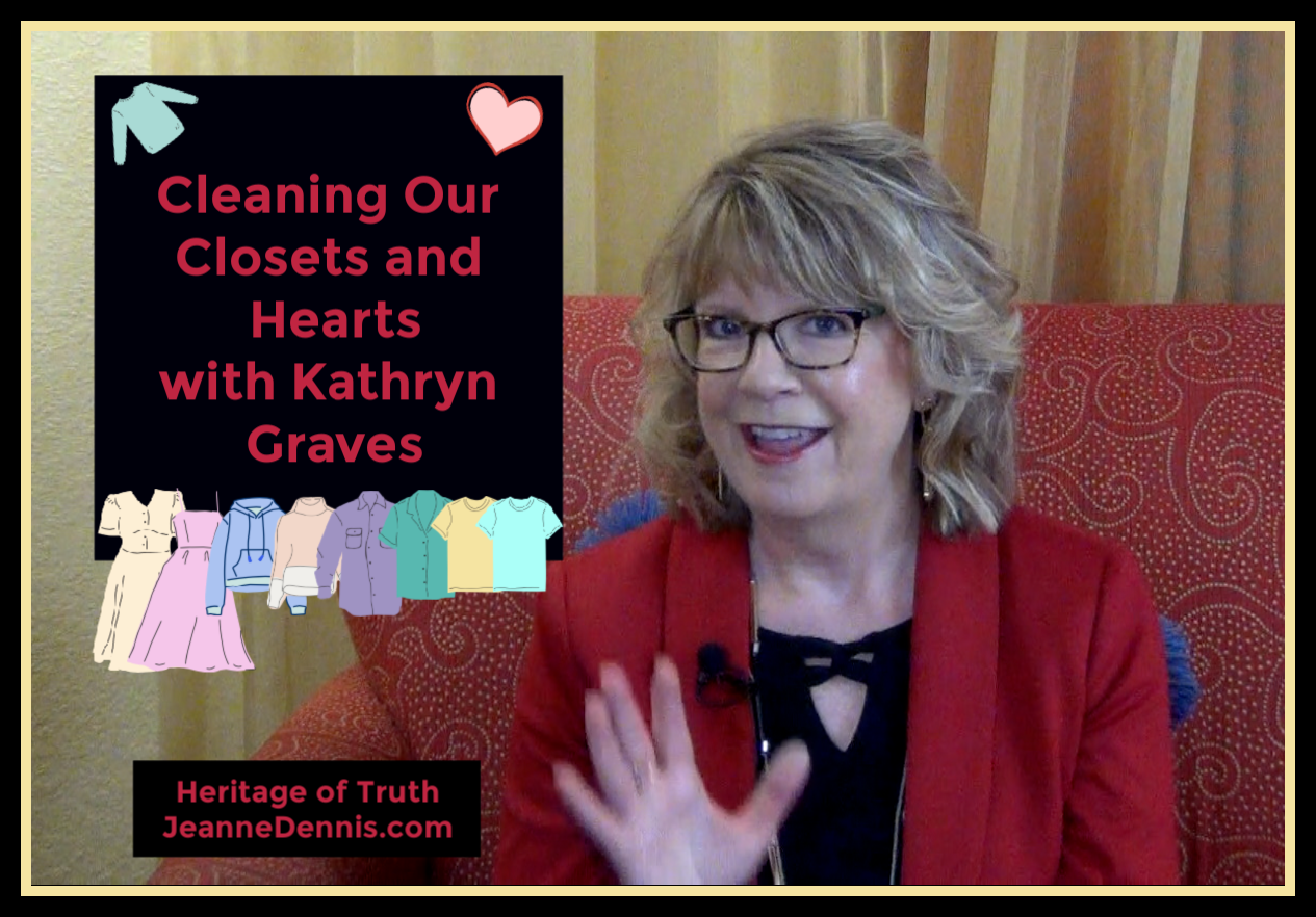 Cleaning Our Closets and Hearts with Kathryn Graves, Heritage of Truth, JeanneDennis.com