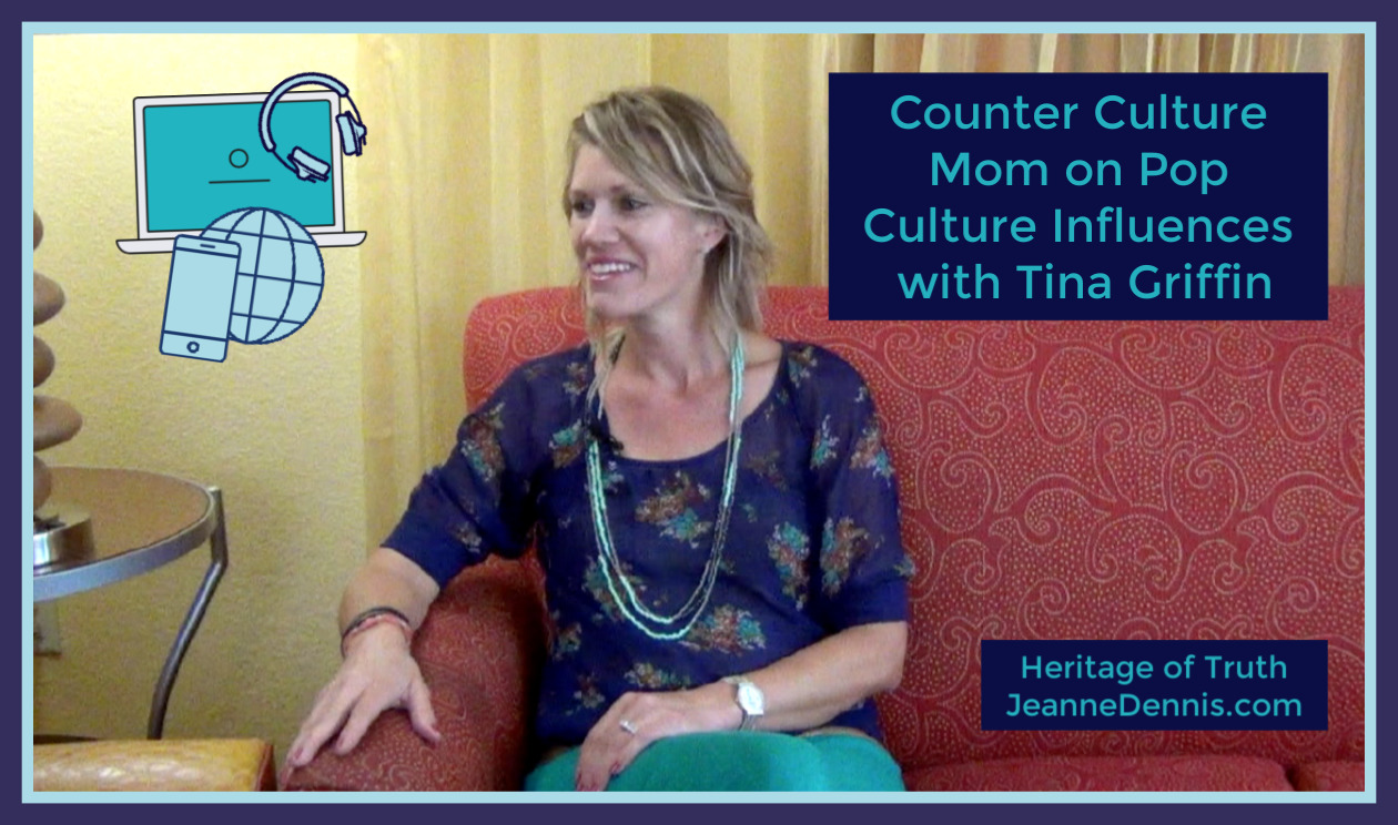 Counter Culture Mom on Pop Culture Influences with Tina Griffin, Heritage of Truth, JeanneDennis.com