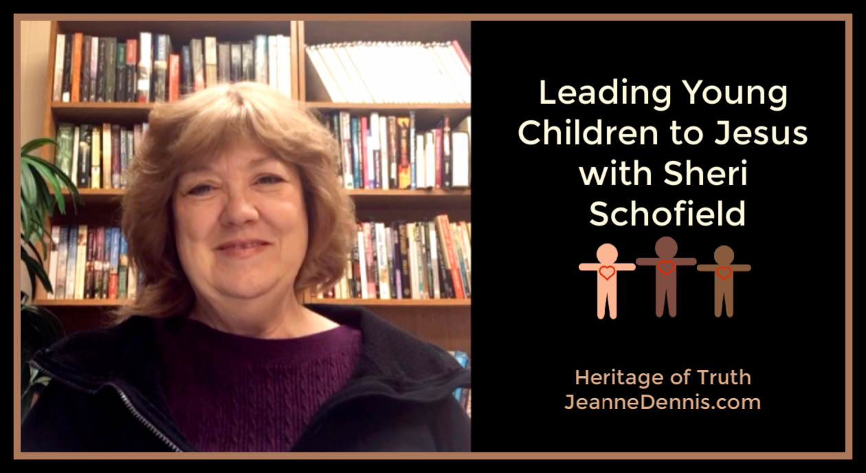 Leading Young Children to Jesus with Sheri Schofield, Heritage of Truth, JeanneDennis.com