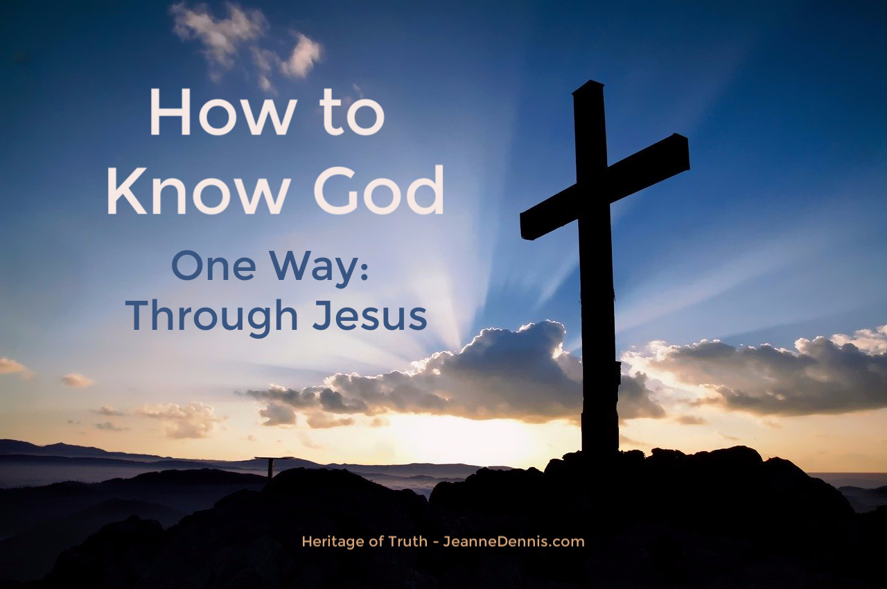 How to Know God - One Way, through Jesus, Heritage of Truth, JeanneDennis.com