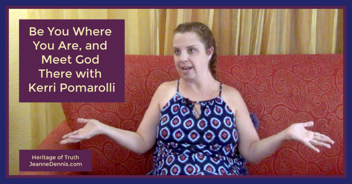 Be you where you are, and meet God there with Kerri Pomarolli, Heritage of Truth, JeanneDennis.com