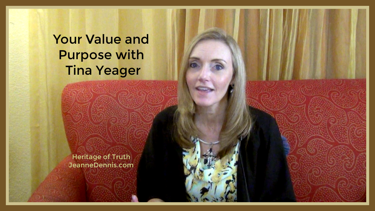 Your Value and Purpose with Tina Yeager, Heritage of Truth, JeanneDennis.com