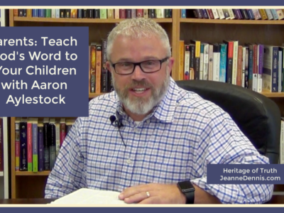 Parents Teach God's Word to Your Children with Aaron Aylestock, Heritage of Truth, Jeanne Dennis.com