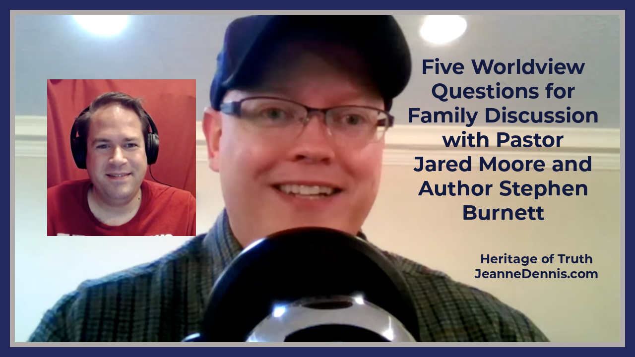 Five Worldview Questions for Family Discussion with Pastor Jared Moore and author Stephen Burnett, Heritage of Truth, JeanneDennis.com