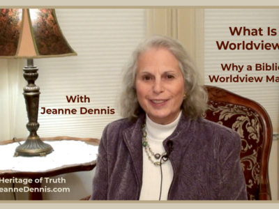 What is Worldview Why a Biblical Worldview Matters with Jeanne Dennis, Heritage of Truth, JeanneDennis.com