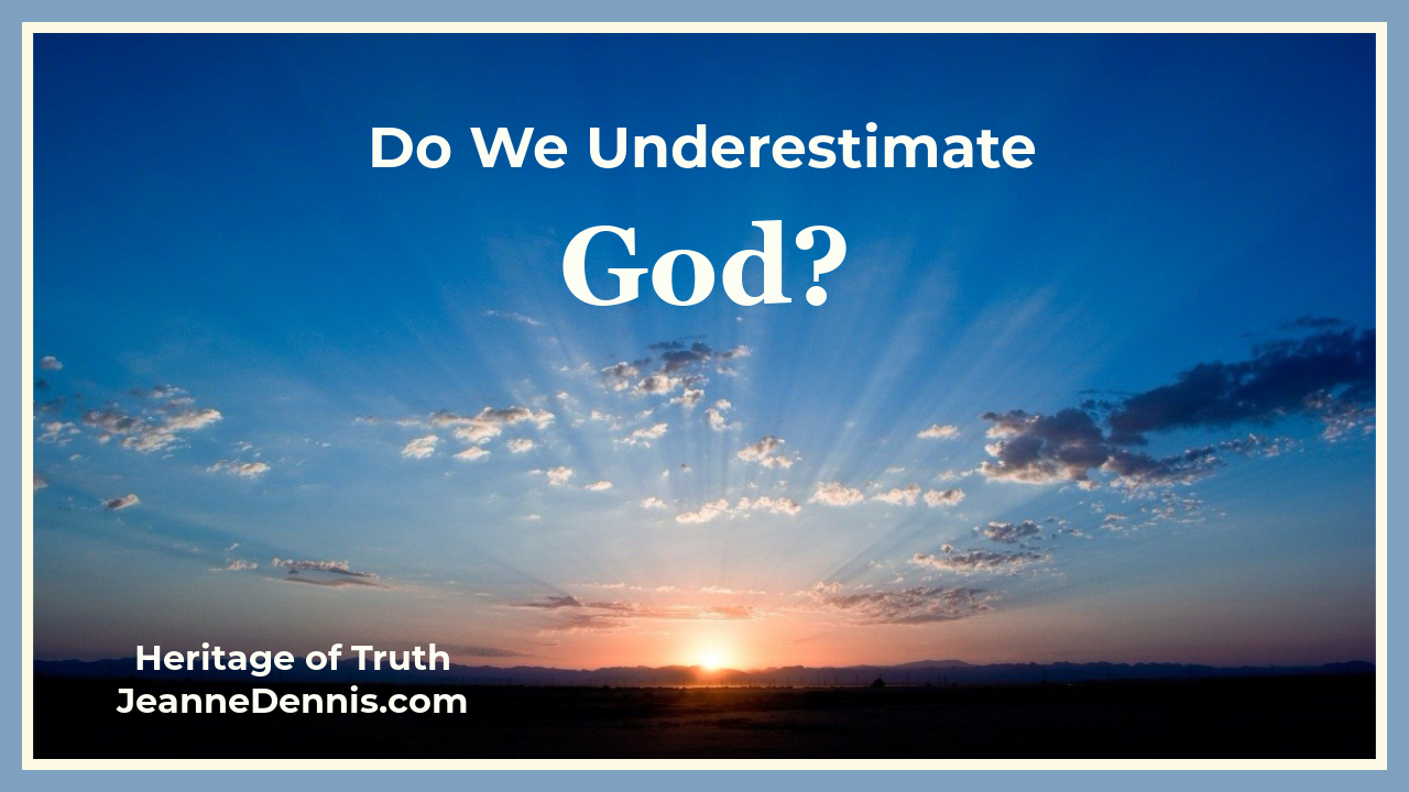 Do We Underestimate God? Heritage of Truth, JeanneDennis.com