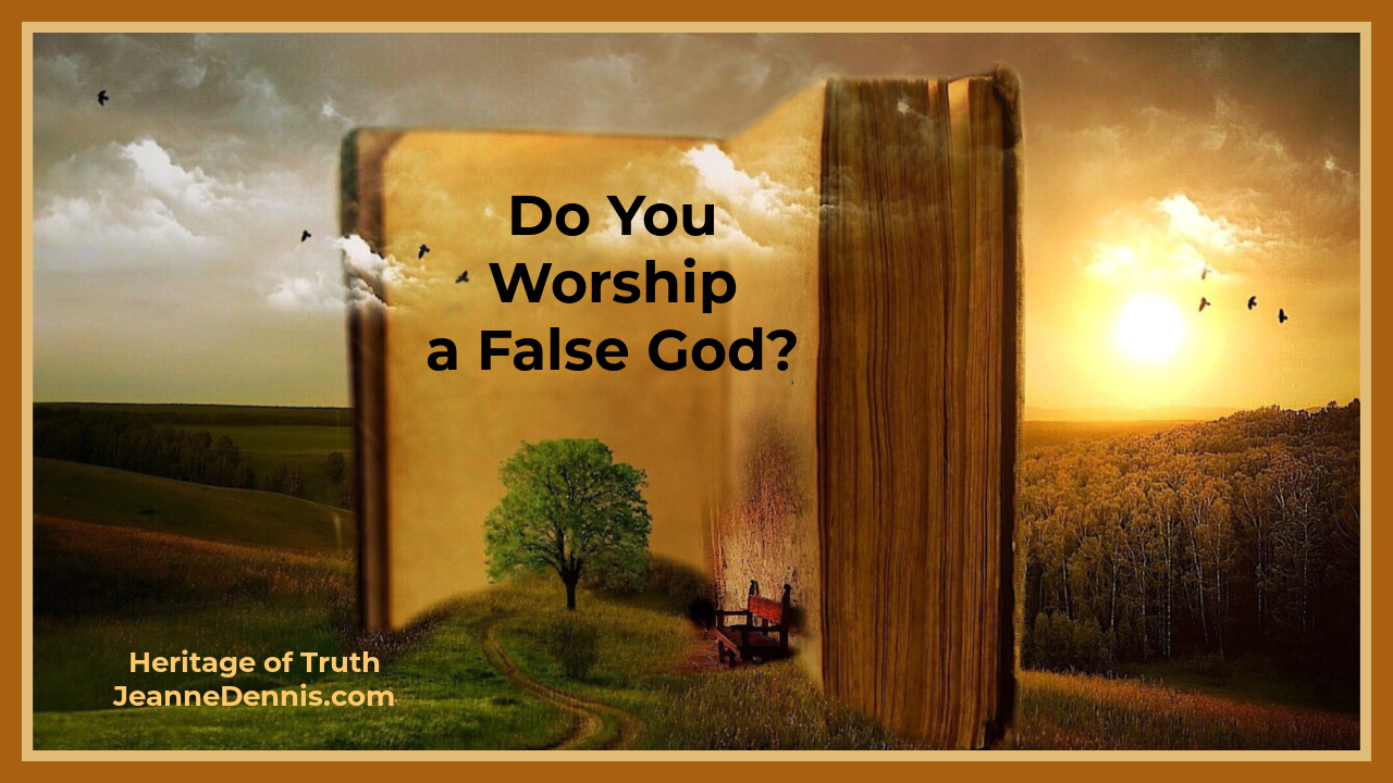 Do You Worship a False God? Heritage of Truth JeanneDennis.com