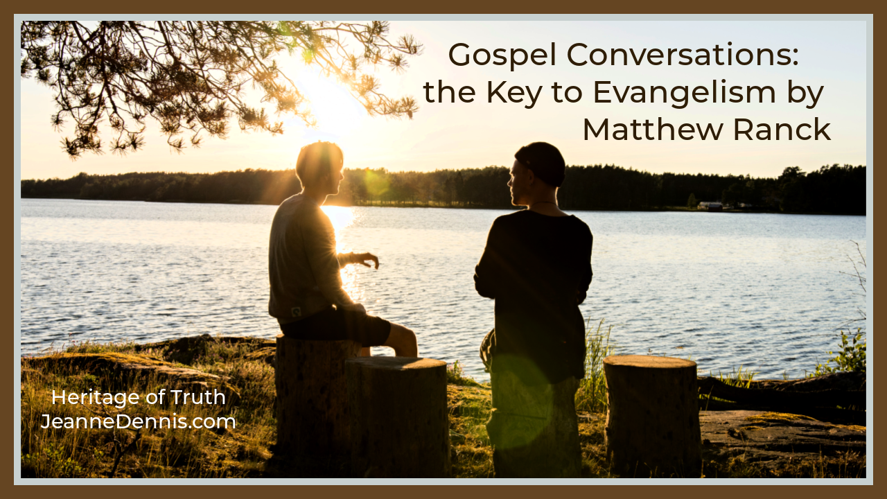 Gospel Conversations_ the Key to Evangelism by Matthew Ranck, Heritage of Truth, JeanneDennis.com